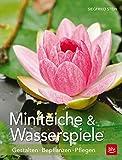 Miniteiche und Wasserspiele: Gestalten - Bepflanzen - Pfl